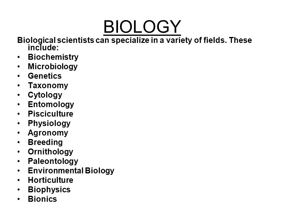 BIOLOGY Biological scientists can specialize in a variety of fields. These include: Biochemistry. Microbiology.