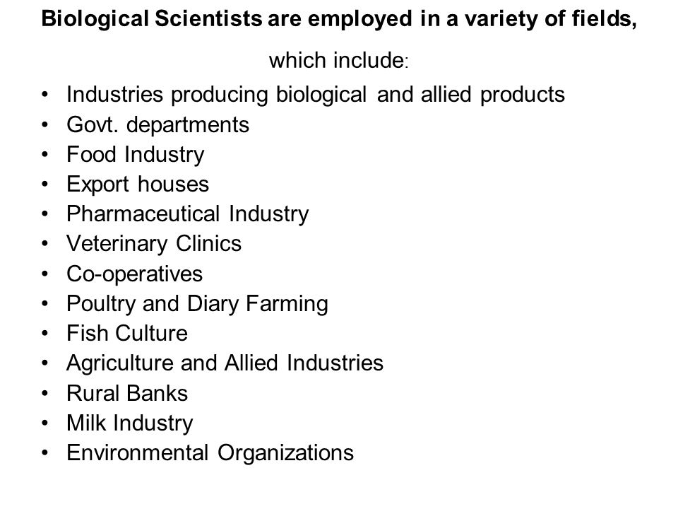 Biological Scientists are employed in a variety of fields, which include: