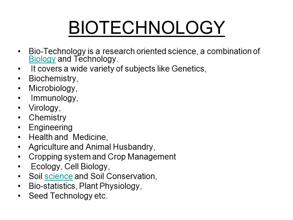 BIOTECHNOLOGY Bio-Technology is a research oriented science, a combination of Biology and Technology.