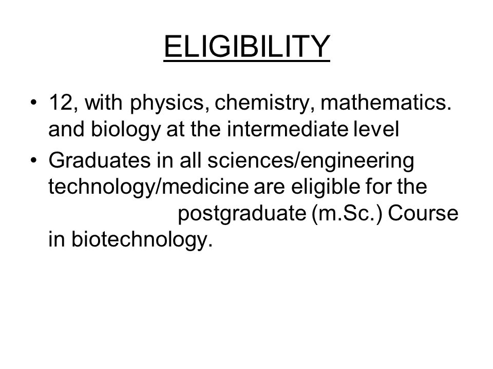 ELIGIBILITY 12, with physics, chemistry, mathematics. and biology at the intermediate level.