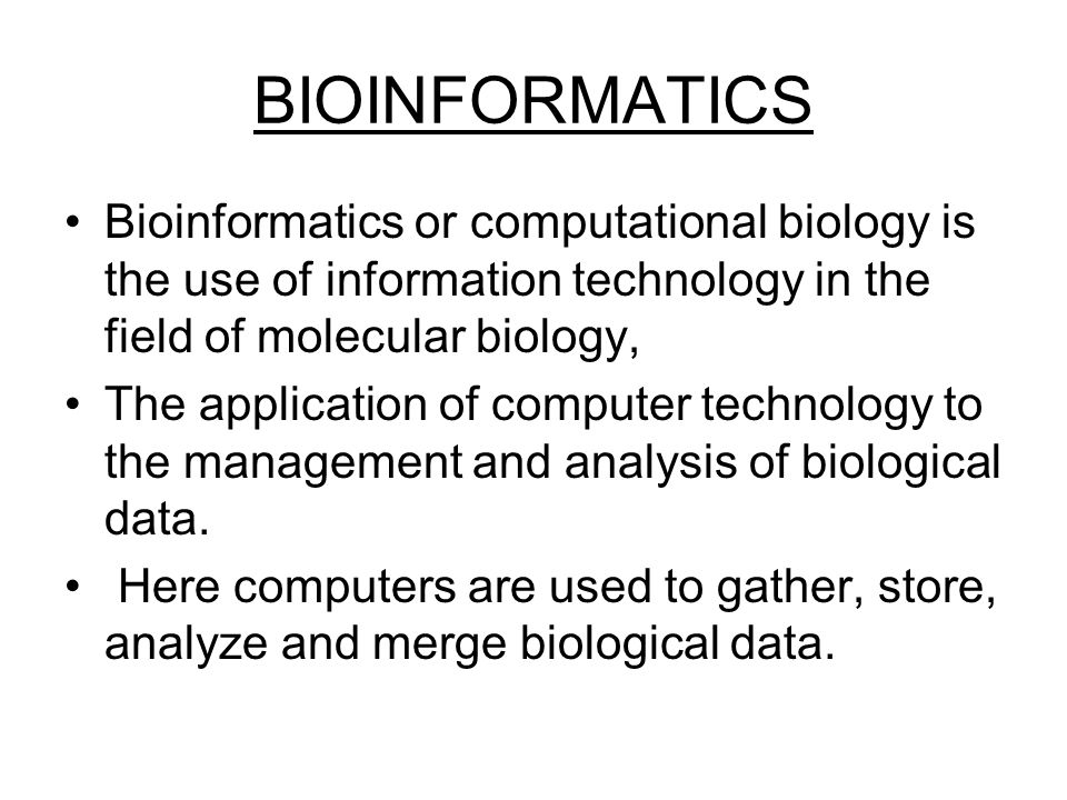 BIOINFORMATICS Bioinformatics or computational biology is the use of information technology in the field of molecular biology,