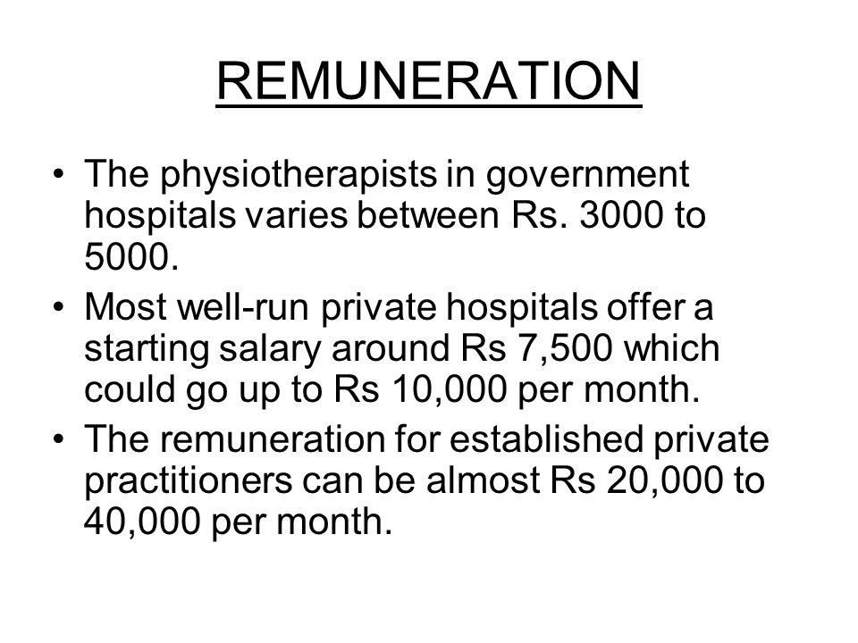 REMUNERATION The physiotherapists in government hospitals varies between Rs. 3000 to 5000.
