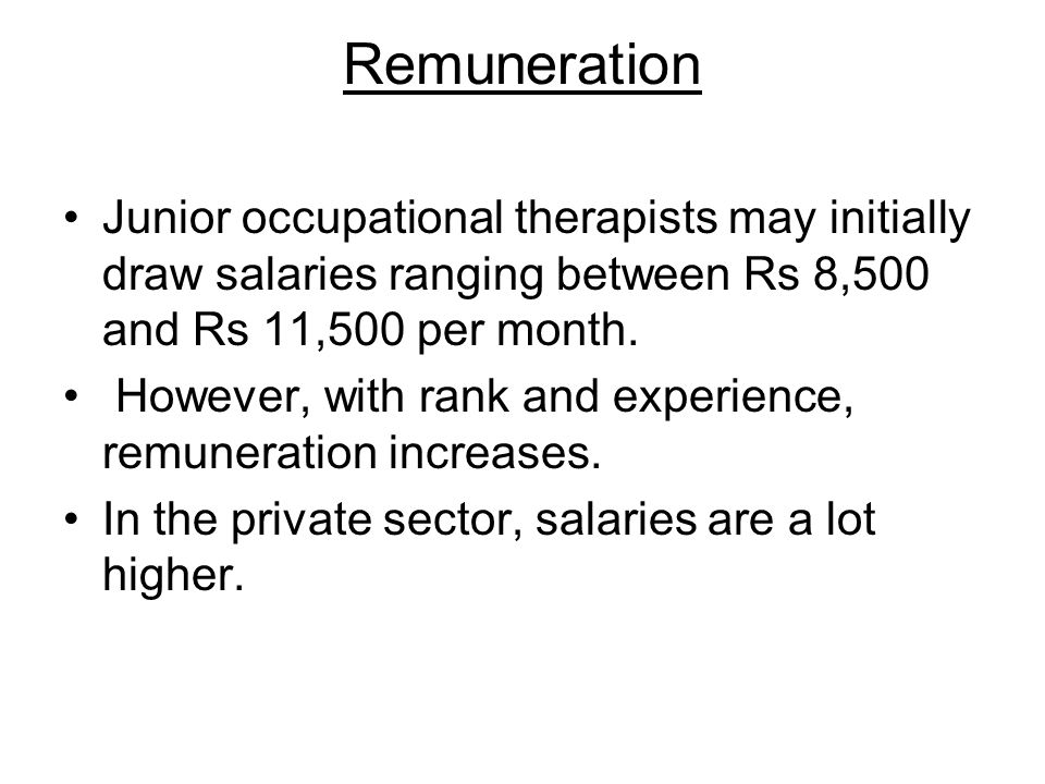 Remuneration Junior occupational therapists may initially draw salaries ranging between Rs 8,500 and Rs 11,500 per month.