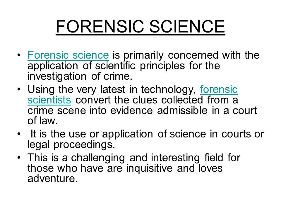 FORENSIC SCIENCE Forensic science is primarily concerned with the application of scientific principles for the investigation of crime.