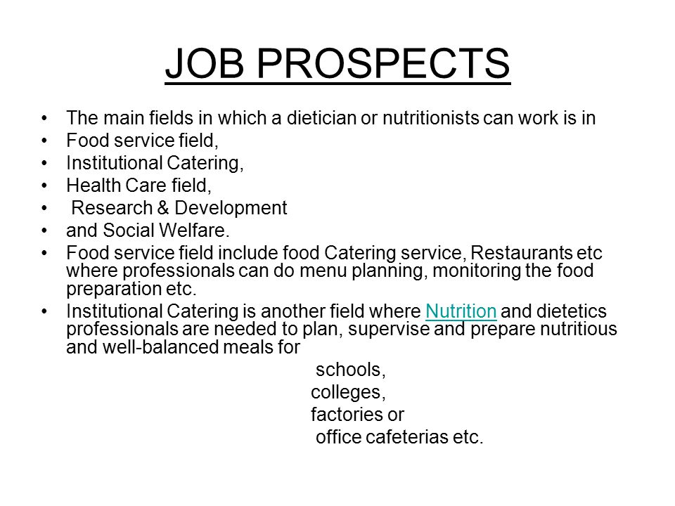 JOB PROSPECTS The main fields in which a dietician or nutritionists can work is in. Food service field,