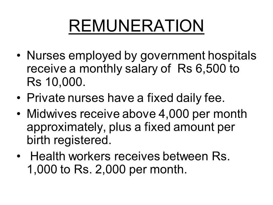 REMUNERATION Nurses employed by government hospitals receive a monthly salary of Rs 6,500 to Rs 10,000.
