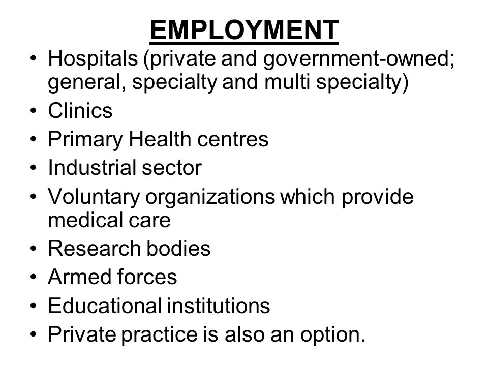EMPLOYMENT Hospitals (private and government-owned; general, specialty and multi specialty) Clinics.