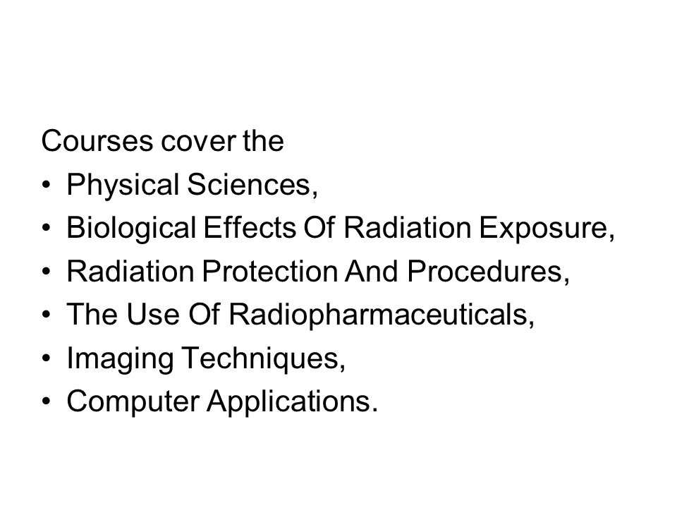 Courses cover the Physical Sciences, Biological Effects Of Radiation Exposure, Radiation Protection And Procedures,