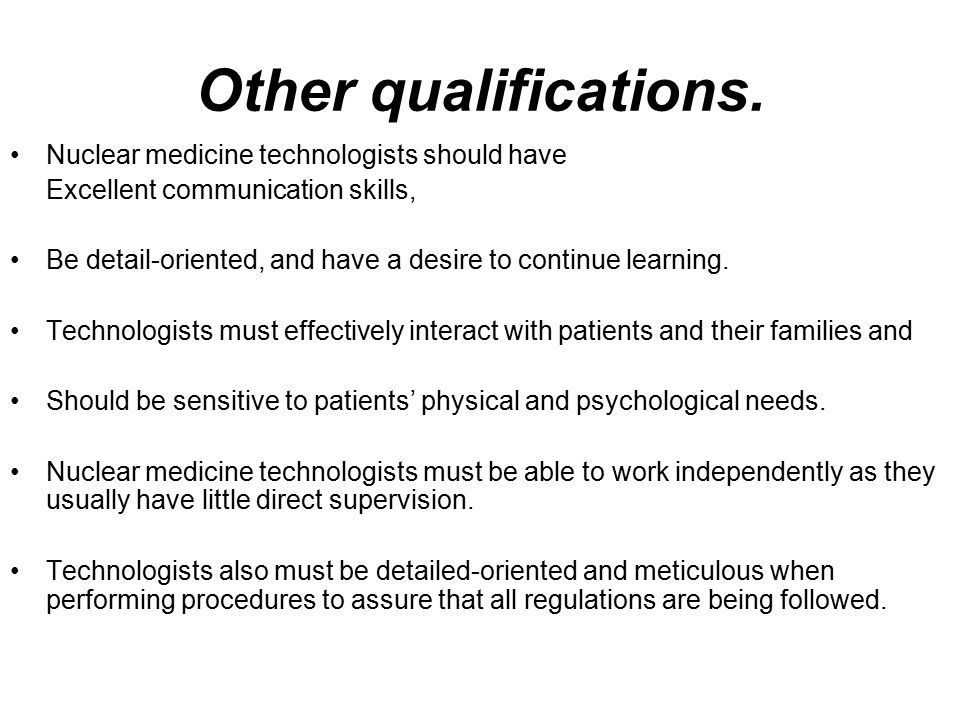 Other qualifications. Nuclear medicine technologists should have