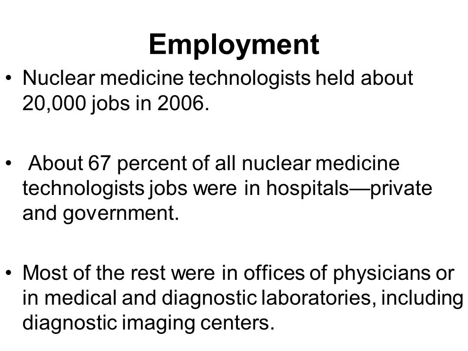 Employment Nuclear medicine technologists held about 20,000 jobs in 2006.