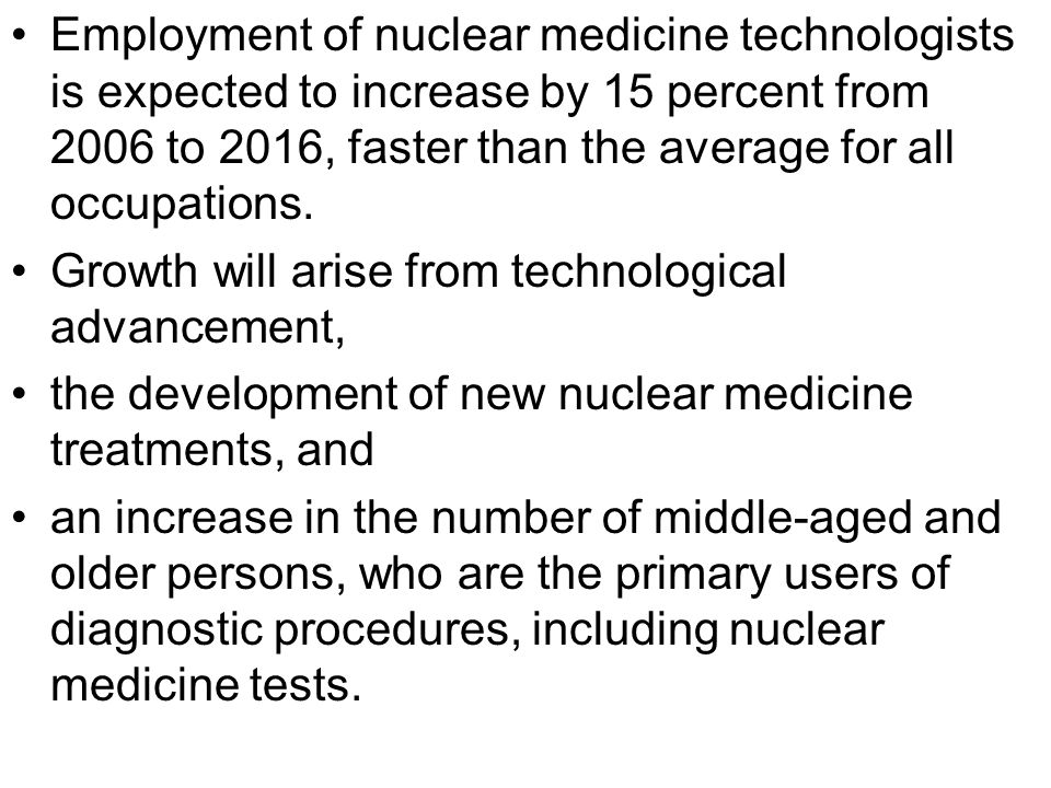 Employment of nuclear medicine technologists is expected to increase by 15 percent from 2006 to 2016, faster than the average for all occupations.