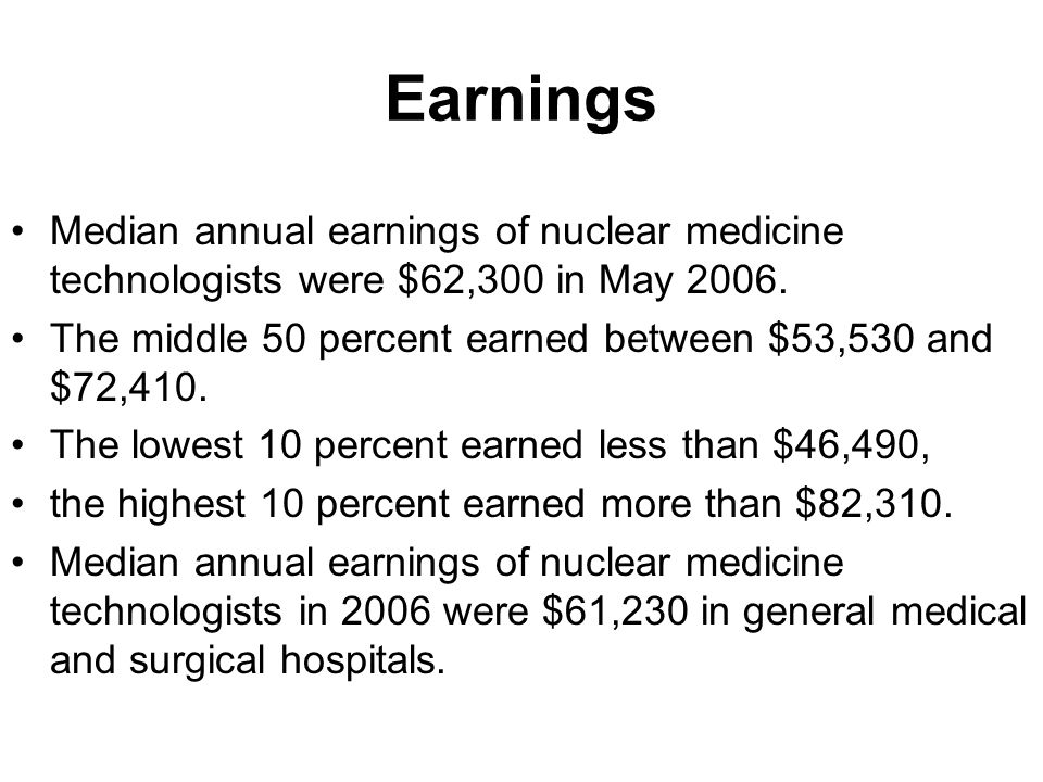 Earnings Median annual earnings of nuclear medicine technologists were $62,300 in May 2006.
