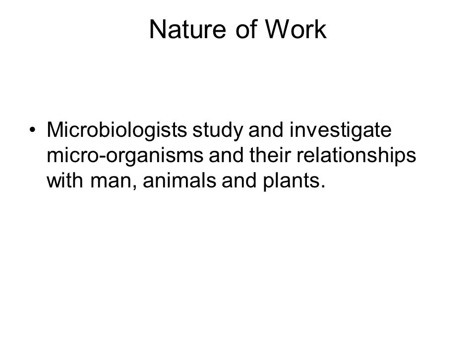 Nature of Work Microbiologists study and investigate micro-organisms and their relationships with man, animals and plants.