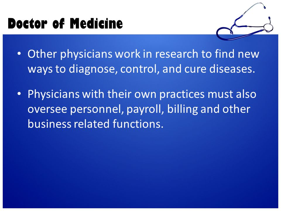 Doctor of Medicine Other physicians work in research to find new ways to diagnose, control, and cure diseases.