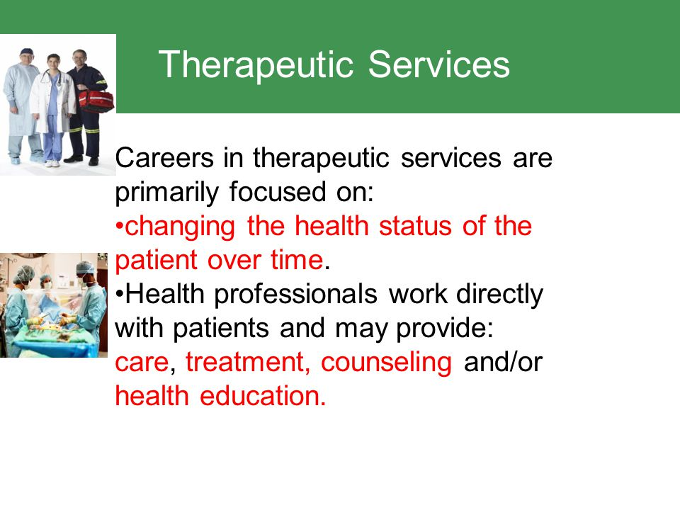 Therapeutic Services Careers in therapeutic services are primarily focused on: changing the health status of the patient over time.