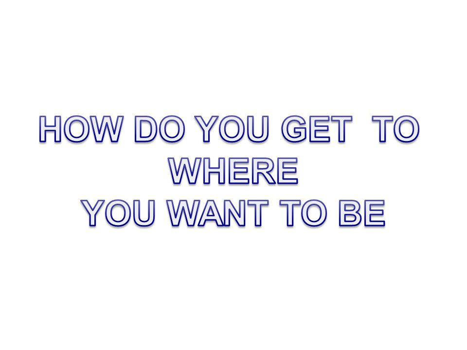 HOW DO YOU GET TO WHERE YOU WANT TO BE