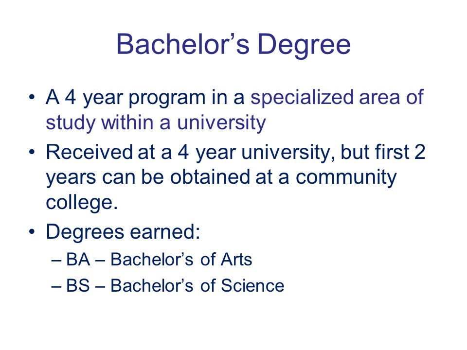 Bachelor's Degree A 4 year program in a specialized area of study within a university.
