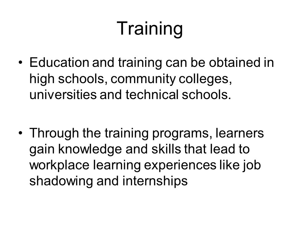 Training Education and training can be obtained in high schools, community colleges, universities and technical schools.