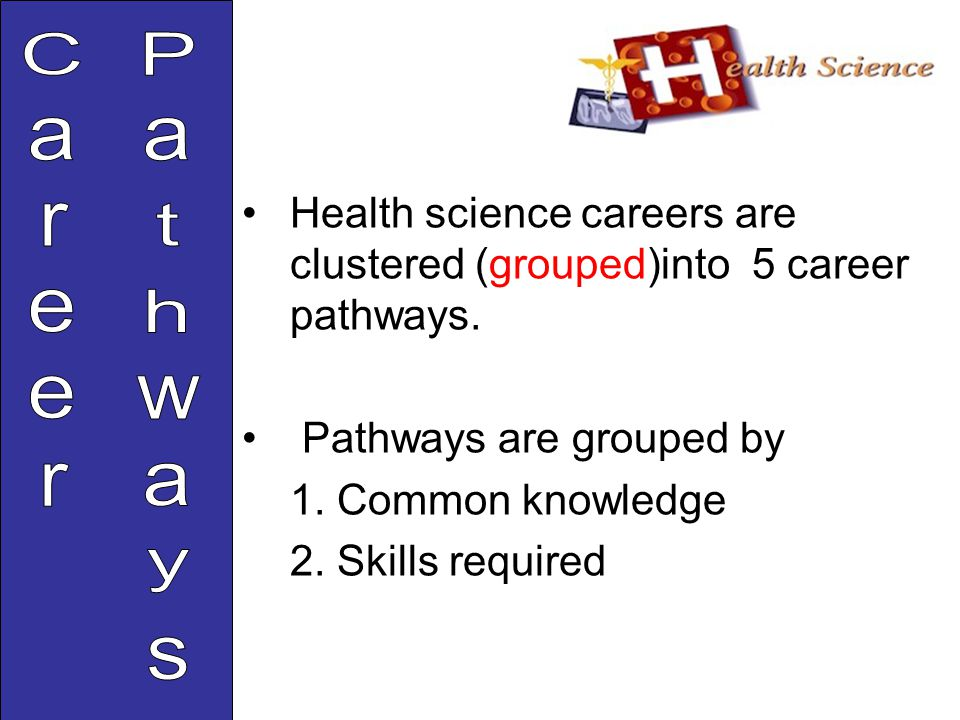 Health science careers are clustered (grouped)into 5 career pathways.