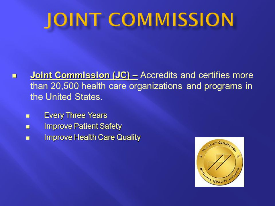 JOINT COMMISSION Joint Commission (JC) – Accredits and certifies more than 20,500 health care organizations and programs in the United States.