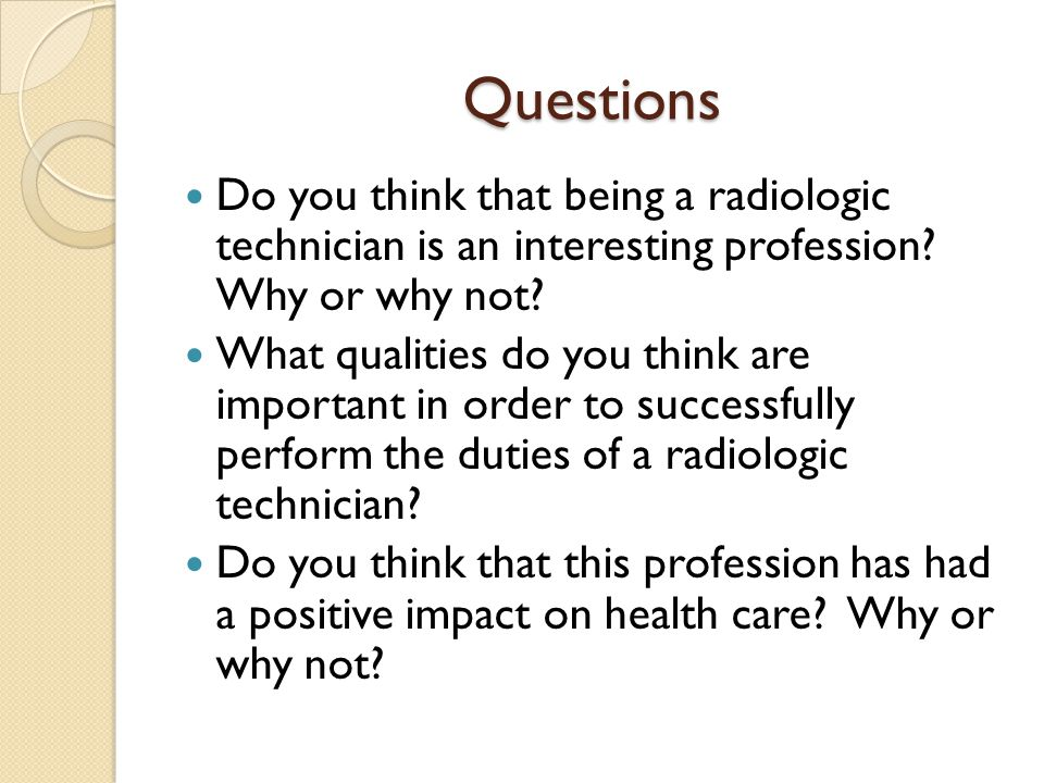 Questions Do you think that being a radiologic technician is an interesting profession Why or why not