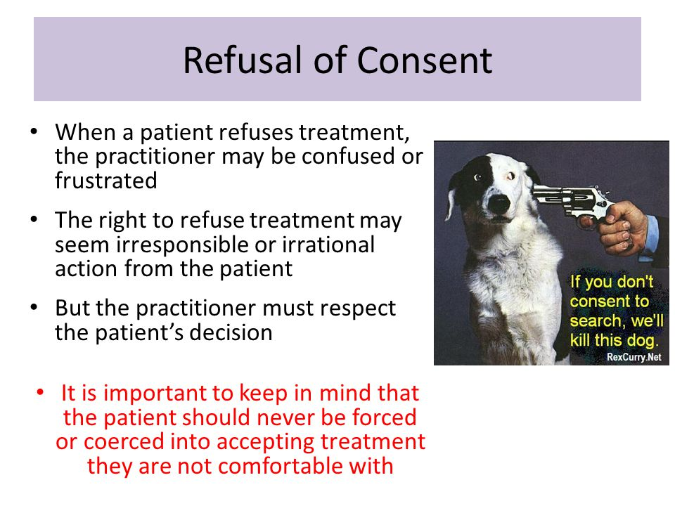 Refusal of Consent When a patient refuses treatment, the practitioner may be confused or frustrated.