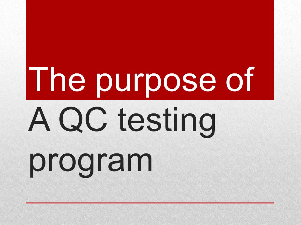 The purpose of A QC testing program