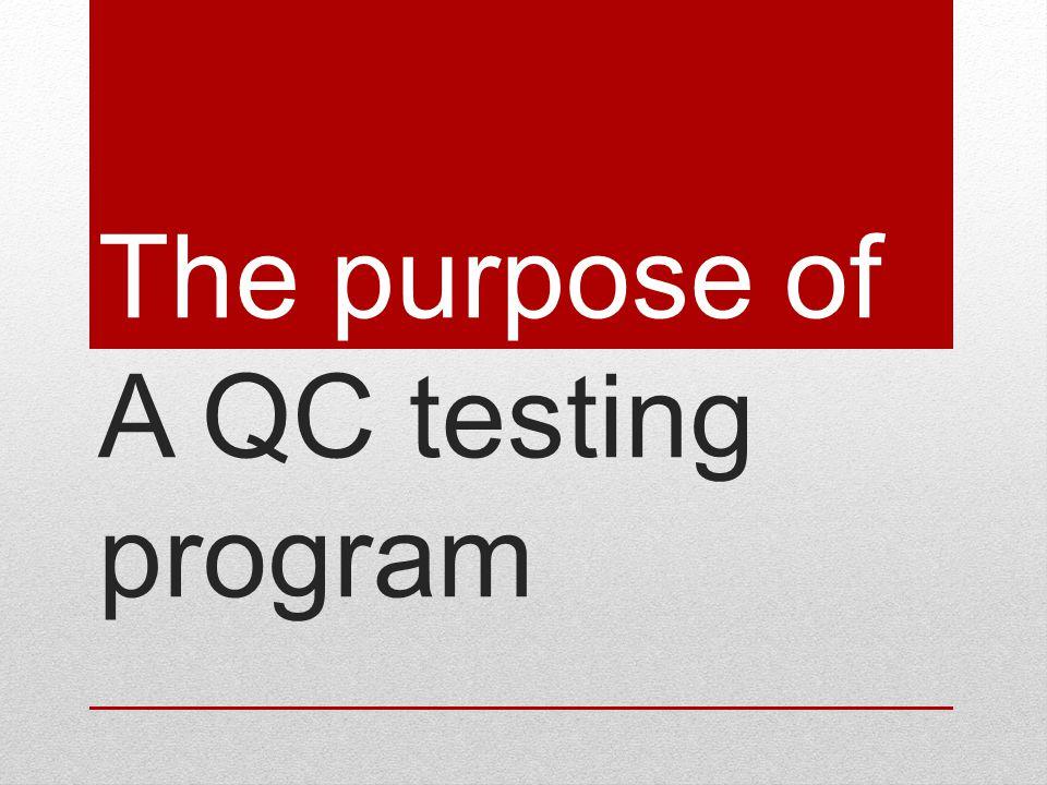 The purpose of A QC testing program