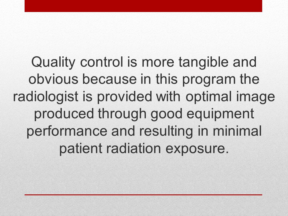Quality control is more tangible and obvious because in this program the radiologist is provided with optimal image produced through good equipment performance and resulting in minimal patient radiation exposure.