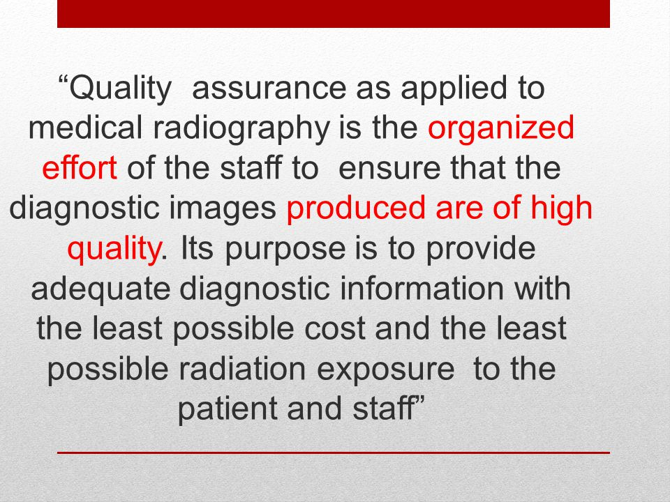 Quality assurance as applied to medical radiography is the organized effort of the staff to ensure that the diagnostic images produced are of high quality.