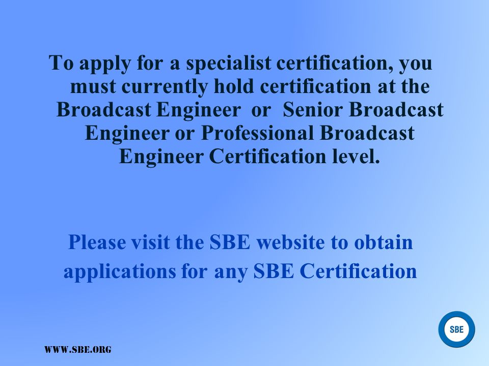 To apply for a specialist certification, you must currently hold certification at the Broadcast Engineer or Senior Broadcast Engineer or Professional Broadcast Engineer Certification level. Please visit the SBE website to obtain applications for any SBE Certification