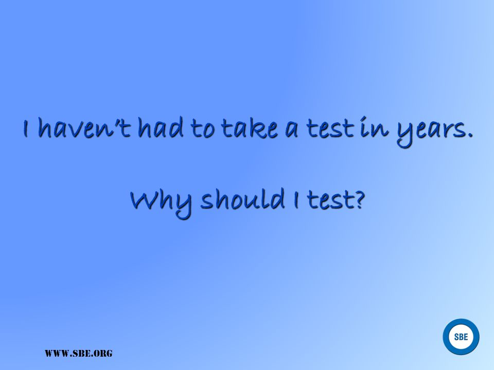 I haven't had to take a test in years. Why should I test