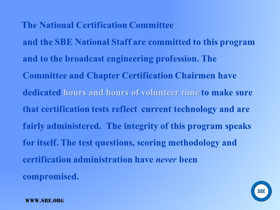 The National Certification Committee and the SBE National Staff are committed to this program and to the broadcast engineering profession. The Committee and Chapter Certification Chairmen have dedicated hours and hours of volunteer time to make sure that certification tests reflect current technology and are fairly administered. The integrity of this program speaks for itself. The test questions, scoring methodology and certification administration have never been compromised.