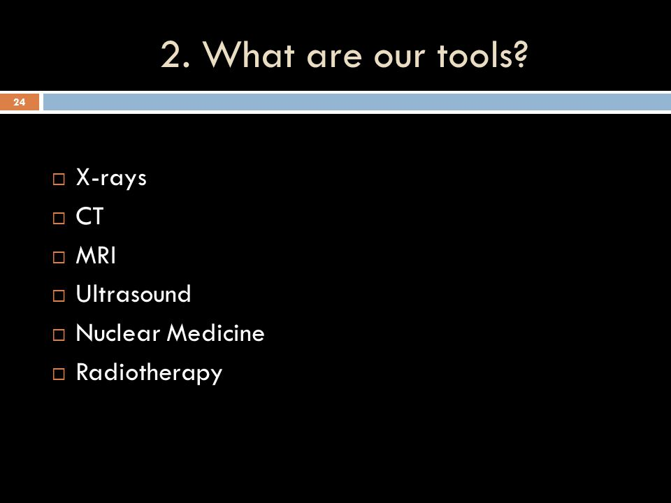 2. What are our tools X-rays CT MRI Ultrasound Nuclear Medicine