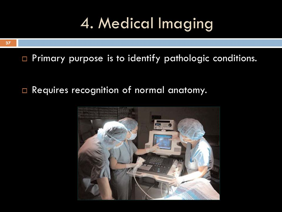 4. Medical Imaging Primary purpose is to identify pathologic conditions.