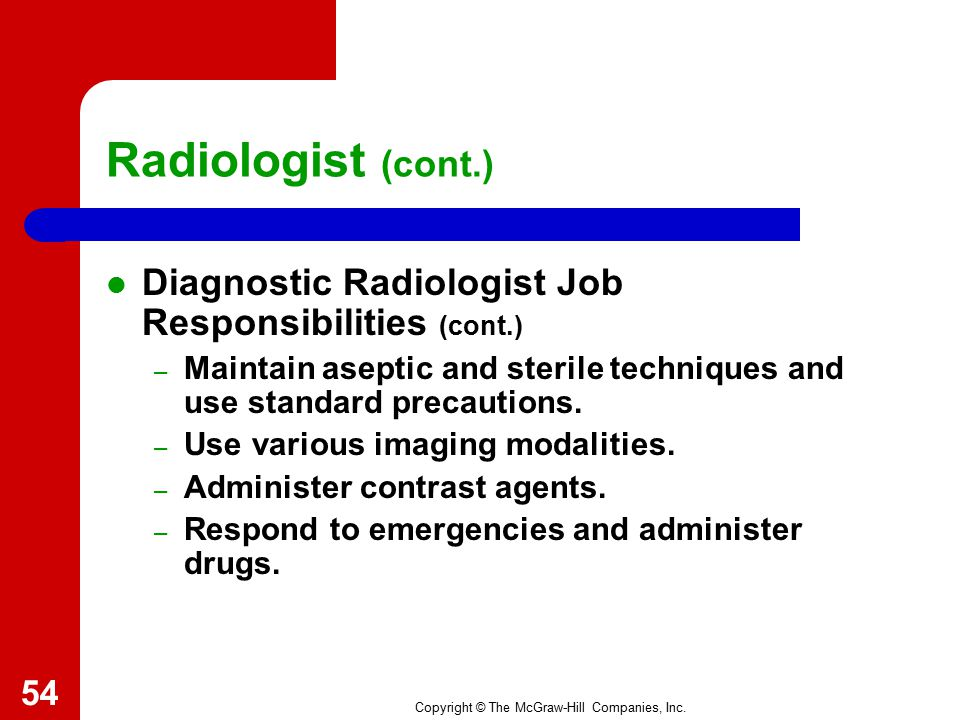 Radiologist (cont.) Diagnostic Radiologist Job Responsibilities (cont.) Maintain aseptic and sterile techniques and use standard precautions.