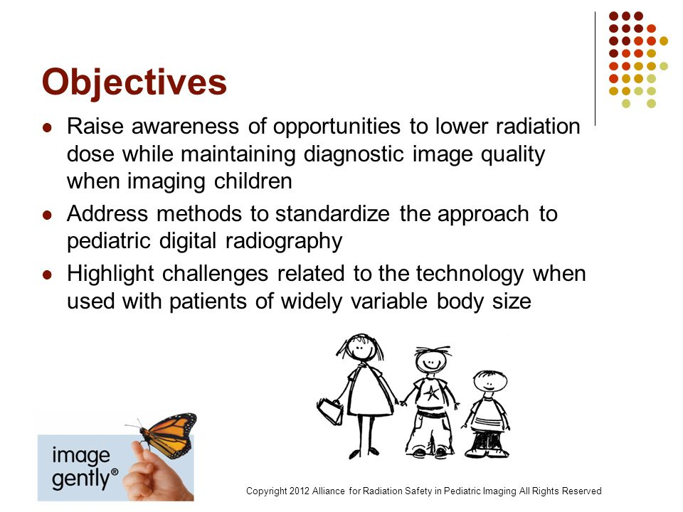 Objectives Raise awareness of opportunities to lower radiation dose while maintaining diagnostic image quality when imaging children.