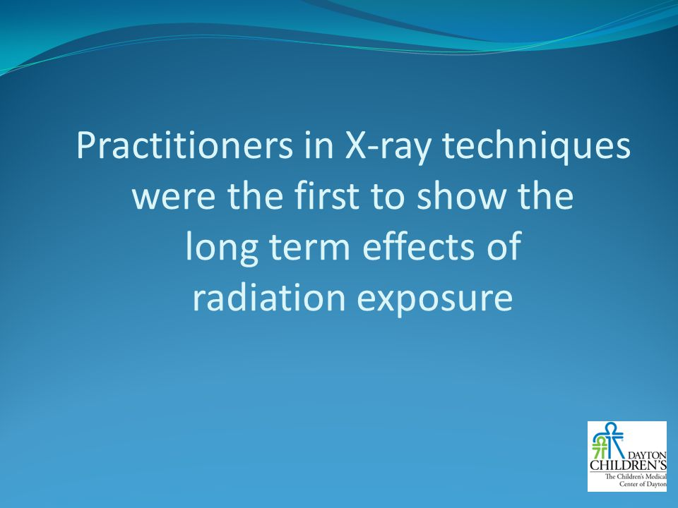 Practitioners in X-ray techniques were the first to show the long term effects of radiation exposure