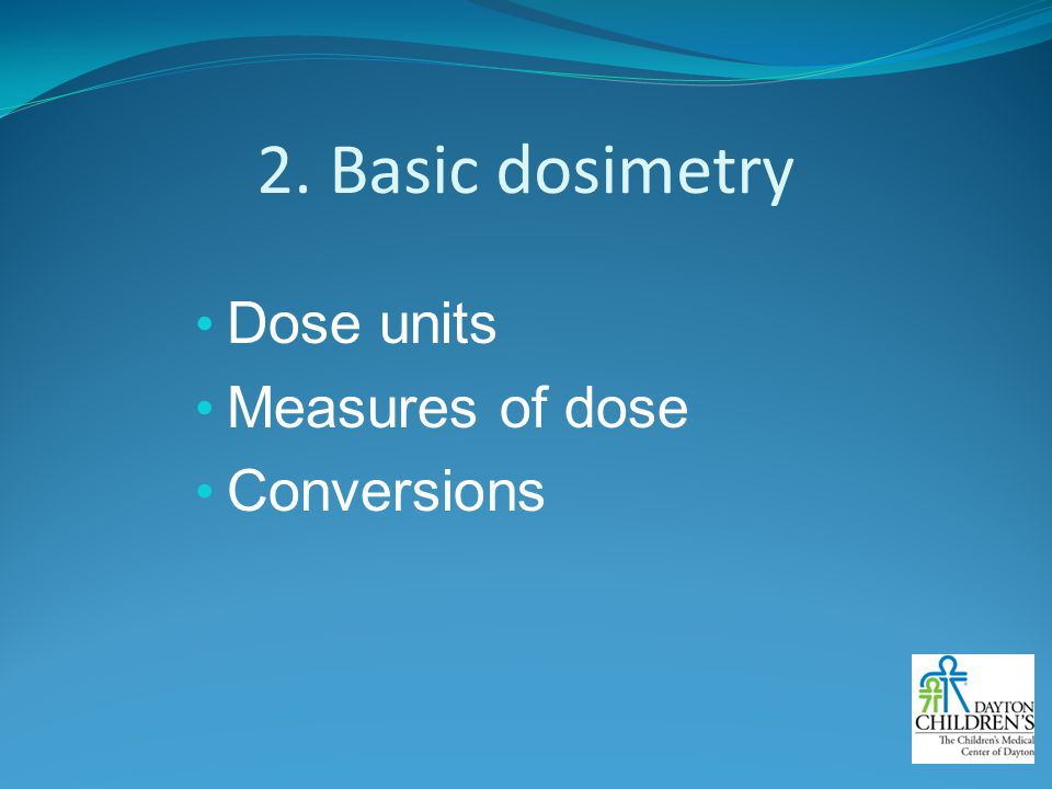 2. Basic dosimetry Dose units Measures of dose Conversions