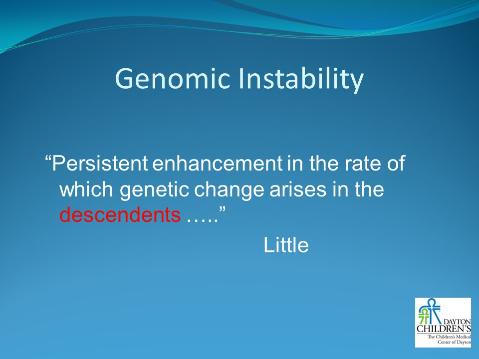 Genomic Instability Persistent enhancement in the rate of which genetic change arises in the descendents ….. Little