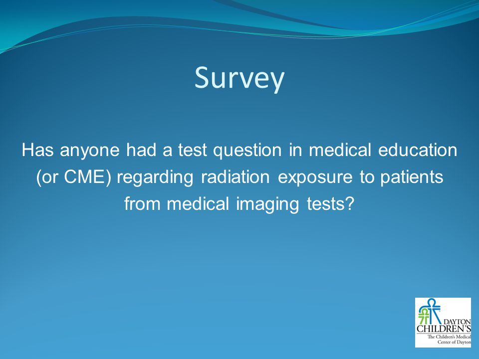 Survey Has anyone had a test question in medical education (or CME) regarding radiation exposure to patients from medical imaging tests.
