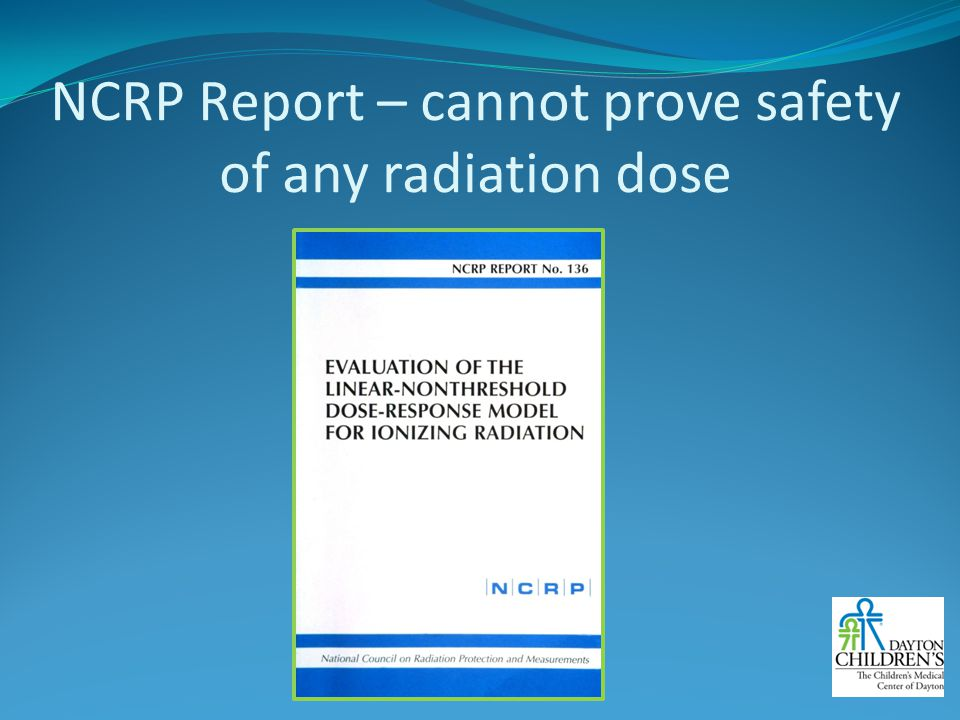 NCRP Report – cannot prove safety of any radiation dose