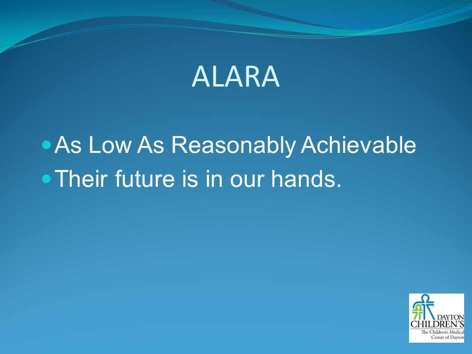 ALARA As Low As Reasonably Achievable Their future is in our hands.