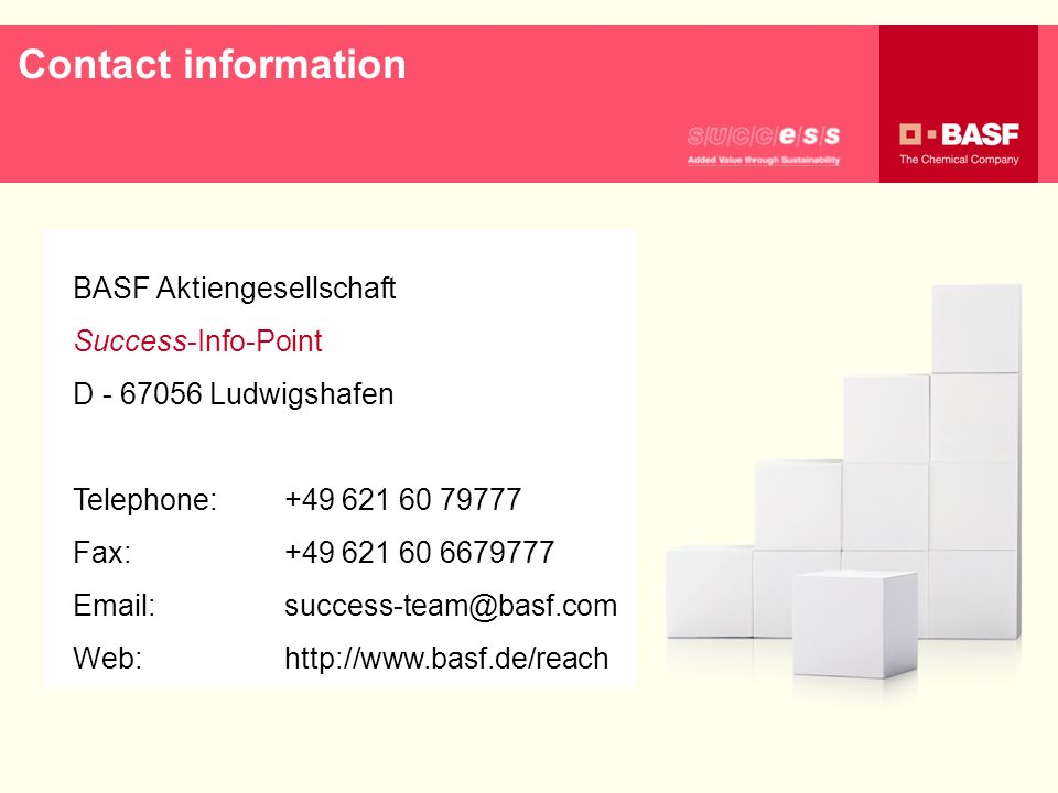 Contact informationBASF Aktiengesellschaft. Success-Info-Point. D - 67056 Ludwigshafen. Telephone: +49 621 60 79777.