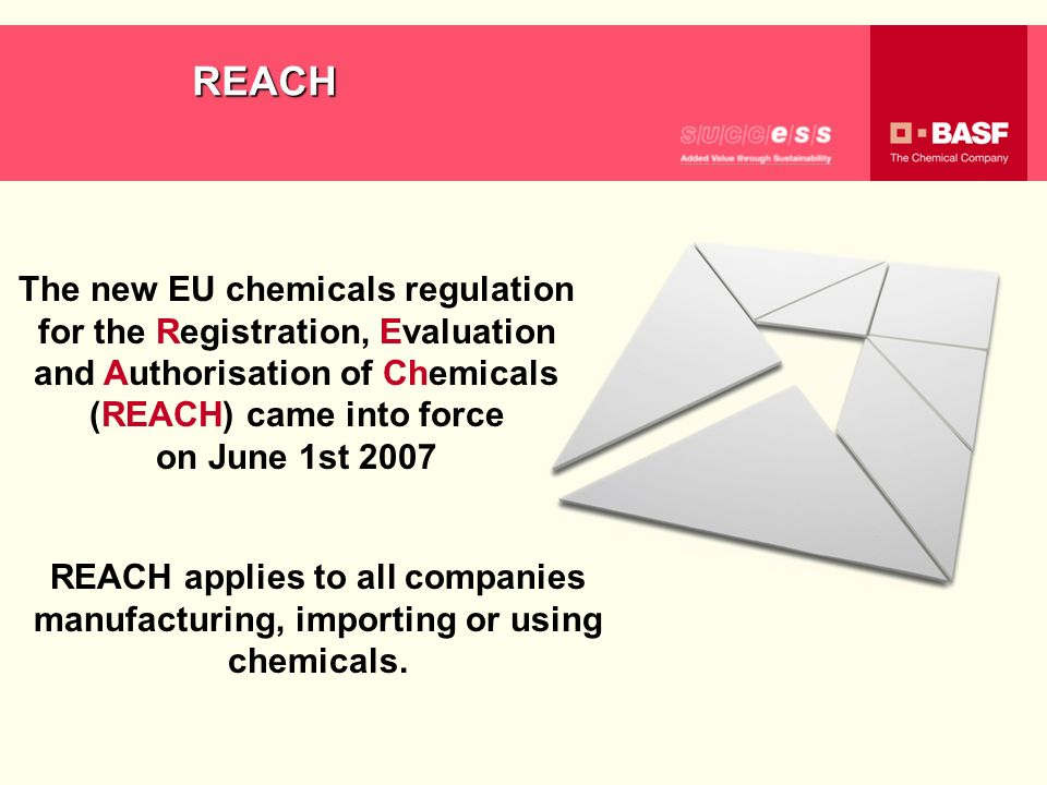 REACH The new EU chemicals regulation for the Registration, Evaluation and Authorisation of Chemicals (REACH) came into force on June 1st 2007.