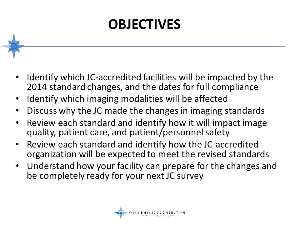 Objectives Identify which JC-accredited facilities will be impacted by the 2014 standard changes, and the dates for full compliance.