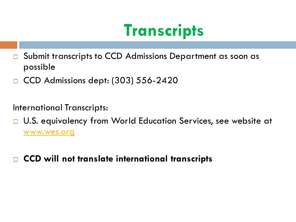 Transcripts Submit transcripts to CCD Admissions Department as soon as possible. CCD Admissions dept: (303) 556-2420.