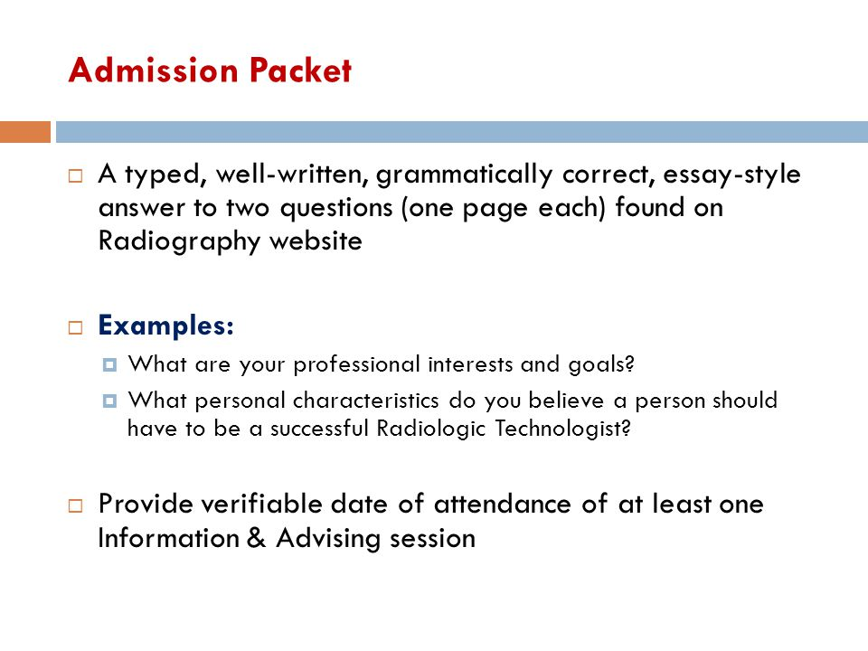 Admission Packet A typed, well-written, grammatically correct, essay-style answer to two questions (one page each) found on Radiography website.