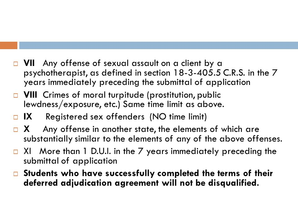 VII Any offense of sexual assault on a client by a psychotherapist, as defined in section 18-3-405.5 C.R.S. in the 7 years immediately preceding the submittal of application