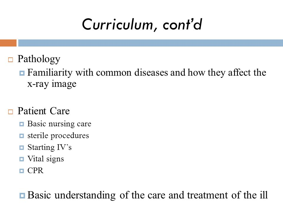 Curriculum, cont'd Pathology. Familiarity with common diseases and how they affect the x-ray image.